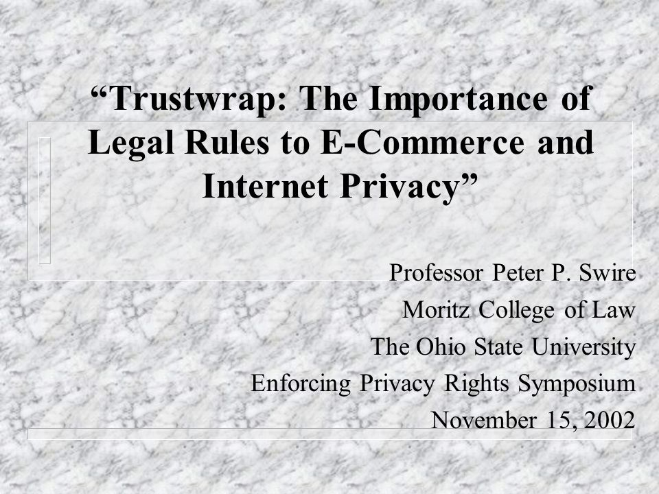 Trustwrap: The Importance of Legal Rules to E-Commerce and Internet Privacy Professor Peter P.