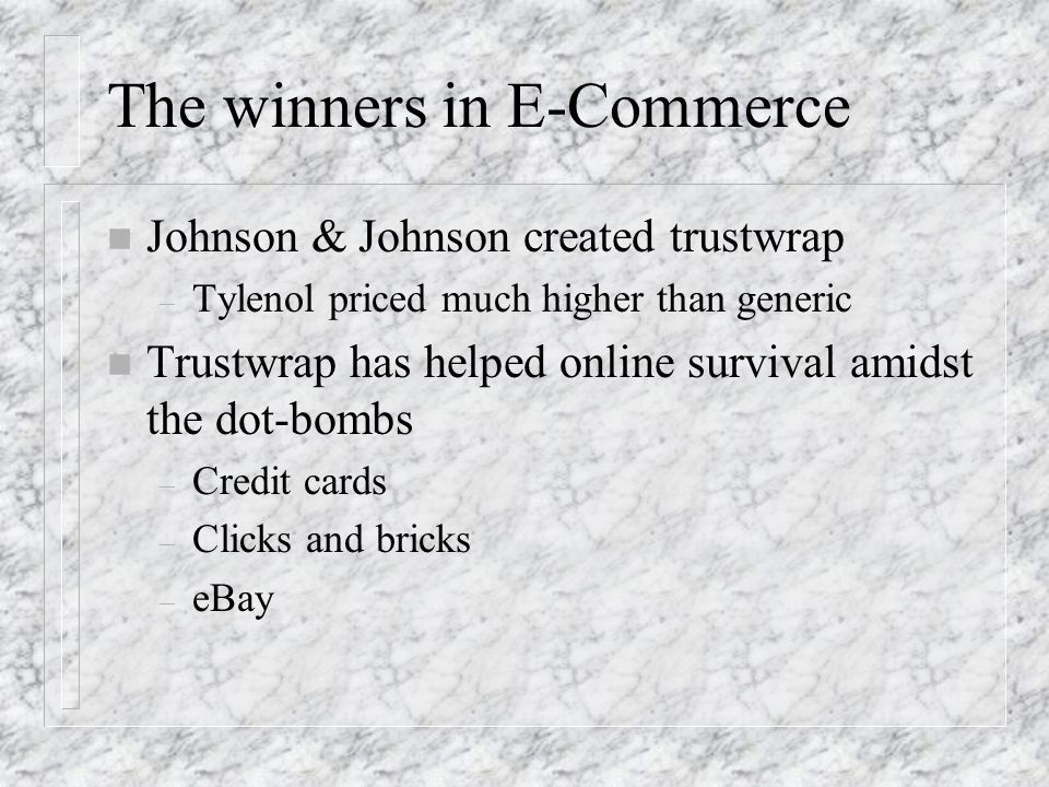 The winners in E-Commerce n Johnson & Johnson created trustwrap – Tylenol priced much higher than generic n Trustwrap has helped online survival amidst the dot-bombs – Credit cards – Clicks and bricks – eBay
