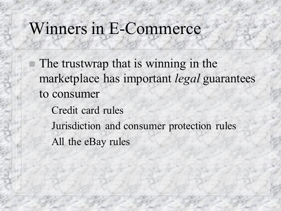 Winners in E-Commerce n The trustwrap that is winning in the marketplace has important legal guarantees to consumer – Credit card rules – Jurisdiction and consumer protection rules – All the eBay rules