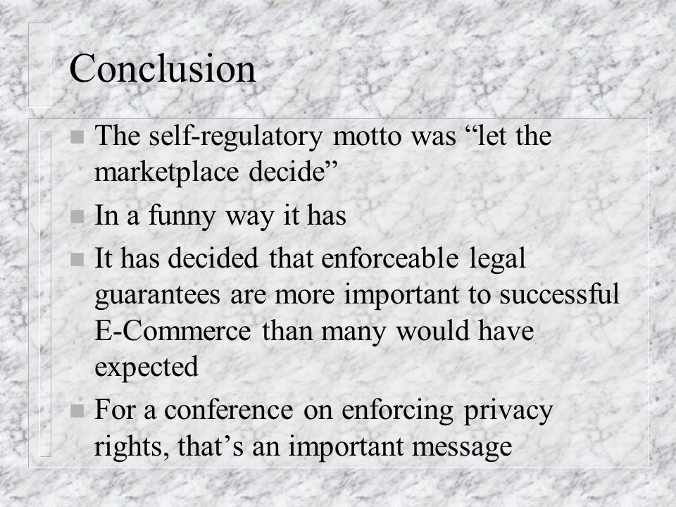 Conclusion n The self-regulatory motto was let the marketplace decide n In a funny way it has n It has decided that enforceable legal guarantees are more important to successful E-Commerce than many would have expected n For a conference on enforcing privacy rights, thats an important message
