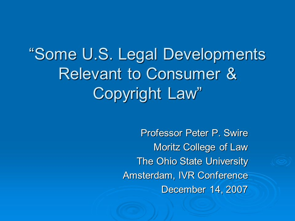 Some U.S. Legal Developments Relevant to Consumer & Copyright Law Professor Peter P. Swire Moritz College of Law The Ohio State University Amsterdam,