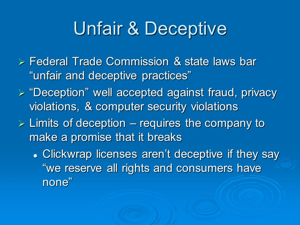 Unfairness FTC spyware cases in 2007 on unfairness FTC spyware cases in 2007 on unfairness Good news – brought where no promises by companies Good news – brought where no promises by companies Bad news (for expansive consumer rights) – unfairness only where concrete economic harms to consumers, under 1980s guidance Bad news (for expansive consumer rights) – unfairness only where concrete economic harms to consumers, under 1980s guidance Finding of that harm for spyware Finding of that harm for spyware This economic harm test has been a strict limit against broader consumer protection unless there is deception This economic harm test has been a strict limit against broader consumer protection unless there is deception