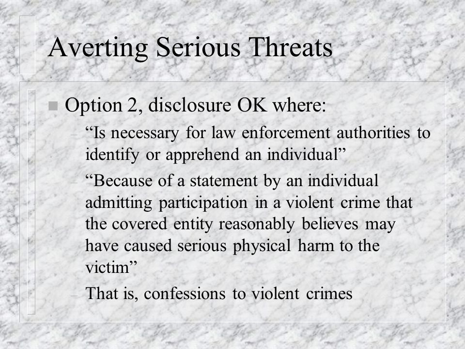 Averting Serious Threats n Option 2, disclosure OK where: – Is necessary for law enforcement authorities to identify or apprehend an individual – Because of a statement by an individual admitting participation in a violent crime that the covered entity reasonably believes may have caused serious physical harm to the victim – That is, confessions to violent crimes
