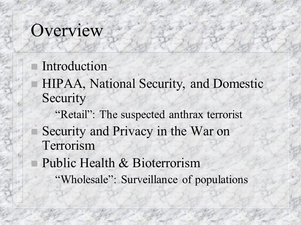 Overview n Introduction n HIPAA, National Security, and Domestic Security – Retail: The suspected anthrax terrorist n Security and Privacy in the War on Terrorism n Public Health & Bioterrorism – Wholesale: Surveillance of populations