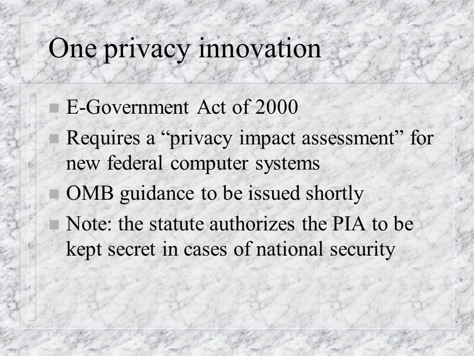 One privacy innovation n E-Government Act of 2000 n Requires a privacy impact assessment for new federal computer systems n OMB guidance to be issued shortly n Note: the statute authorizes the PIA to be kept secret in cases of national security