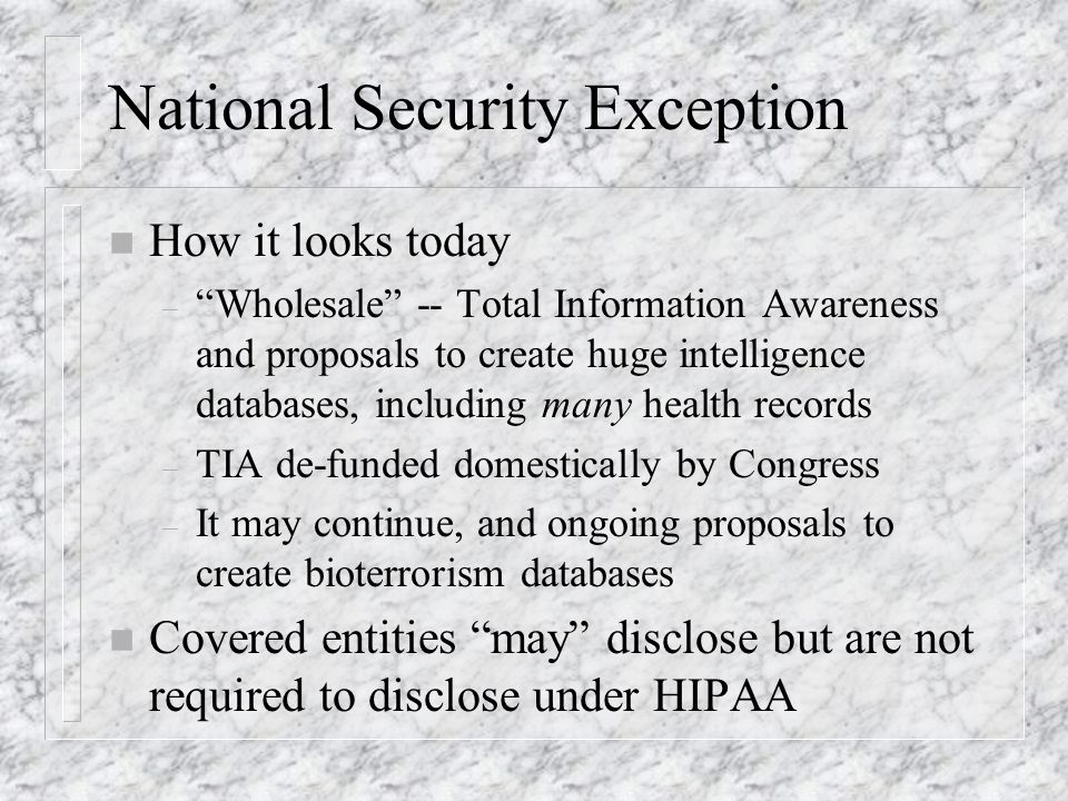 National Security Exception n How it looks today – Wholesale -- Total Information Awareness and proposals to create huge intelligence databases, including many health records – TIA de-funded domestically by Congress – It may continue, and ongoing proposals to create bioterrorism databases n Covered entities may disclose but are not required to disclose under HIPAA