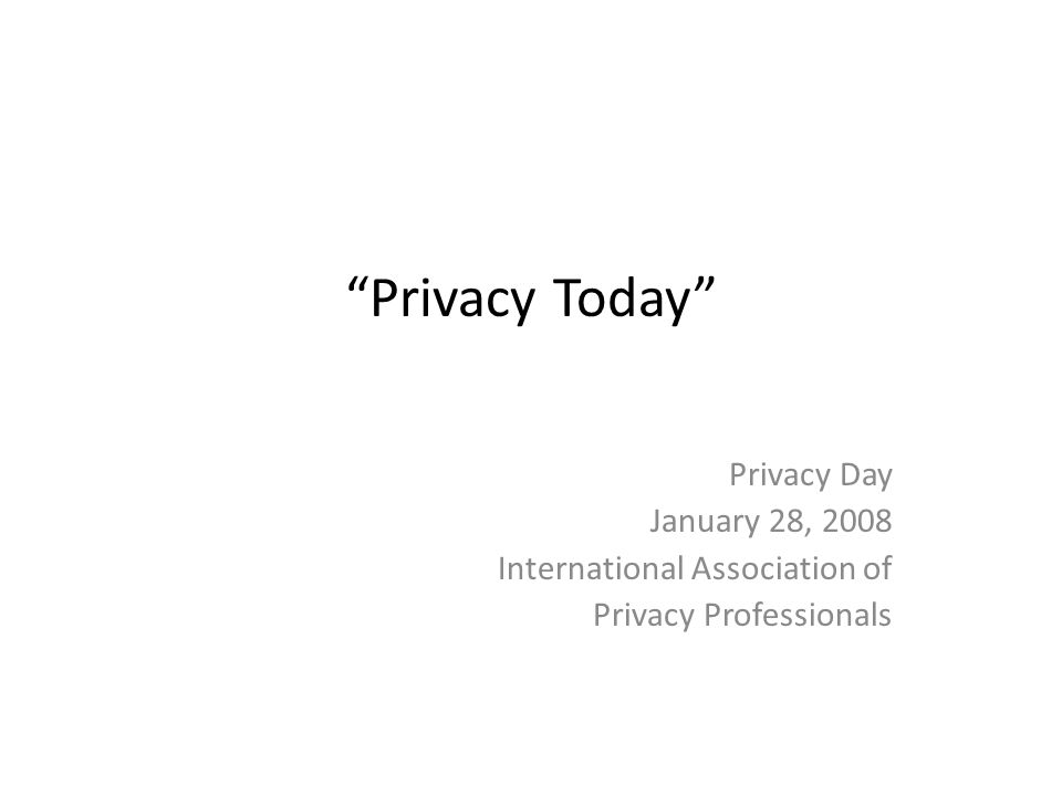 Privacy Today Privacy Day January 28, 2008 International Association of Privacy Professionals