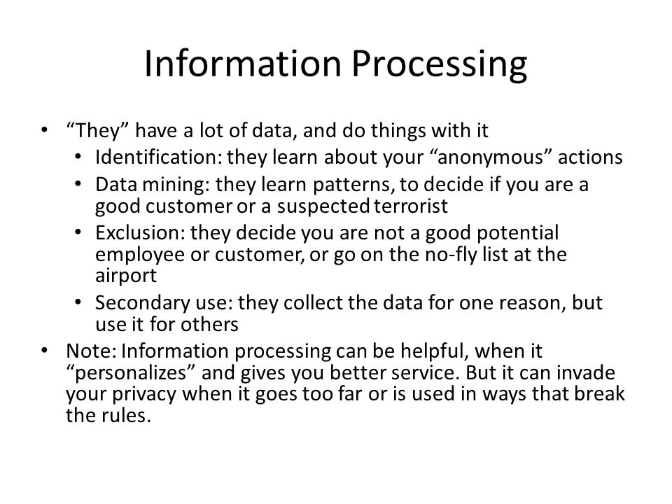 Information Processing They have a lot of data, and do things with it Identification: they learn about your anonymous actions Data mining: they learn