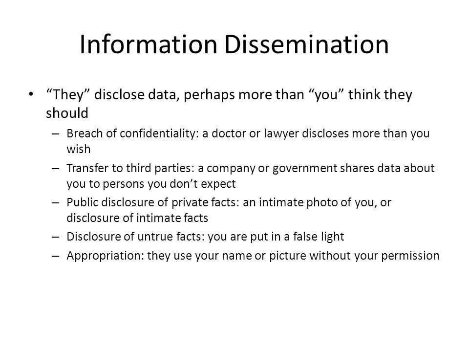 Information Dissemination They disclose data, perhaps more than you think they should – Breach of confidentiality: a doctor or lawyer discloses more t