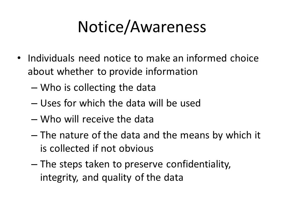 Notice/Awareness Individuals need notice to make an informed choice about whether to provide information – Who is collecting the data – Uses for which
