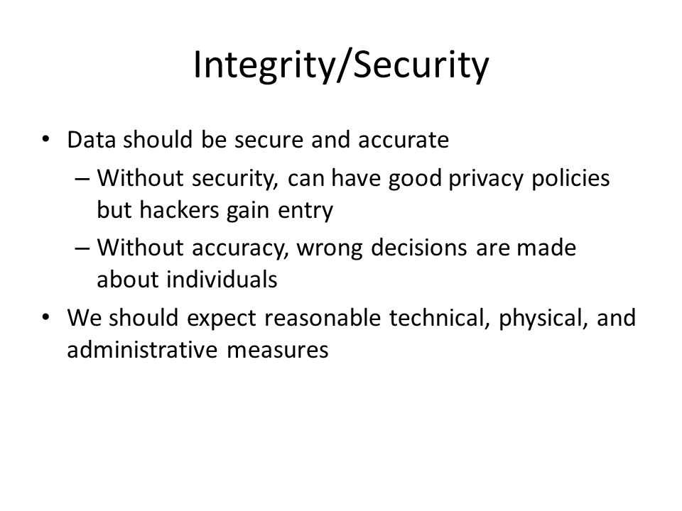 Integrity/Security Data should be secure and accurate – Without security, can have good privacy policies but hackers gain entry – Without accuracy, wr
