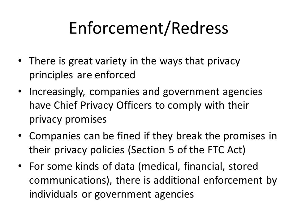 Enforcement/Redress There is great variety in the ways that privacy principles are enforced Increasingly, companies and government agencies have Chief