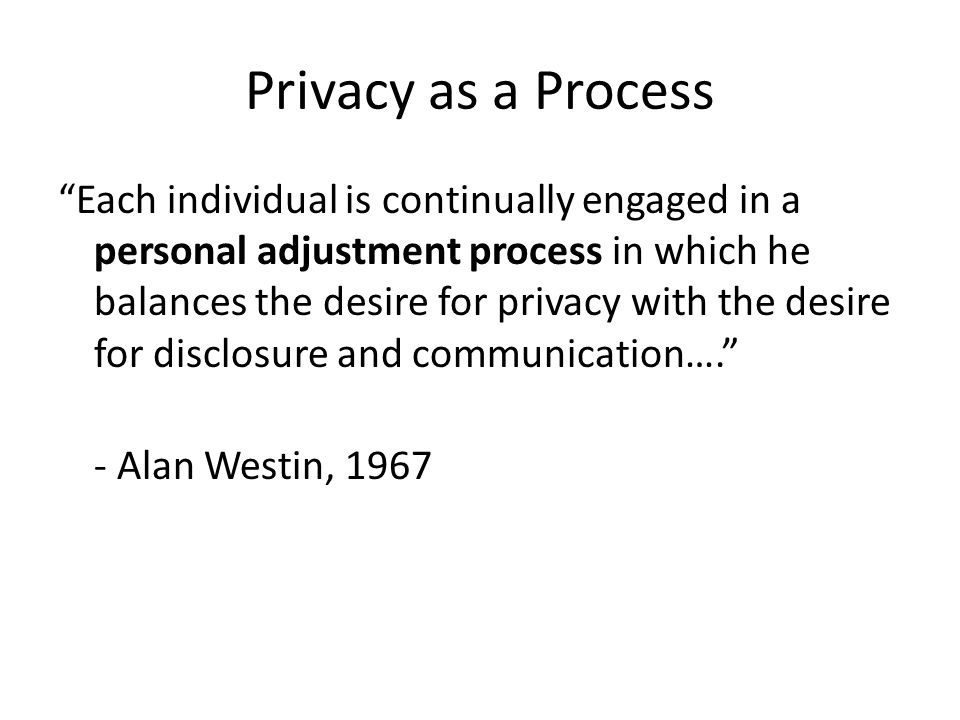 Privacy as a Process Each individual is continually engaged in a personal adjustment process in which he balances the desire for privacy with the desi
