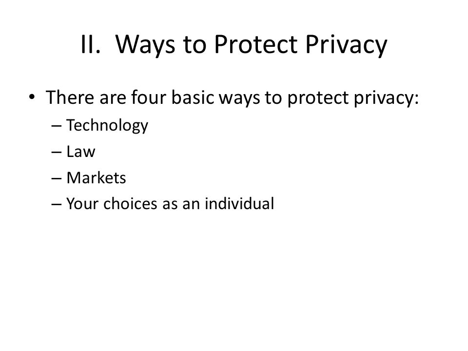 II. Ways to Protect Privacy There are four basic ways to protect privacy: – Technology – Law – Markets – Your choices as an individual