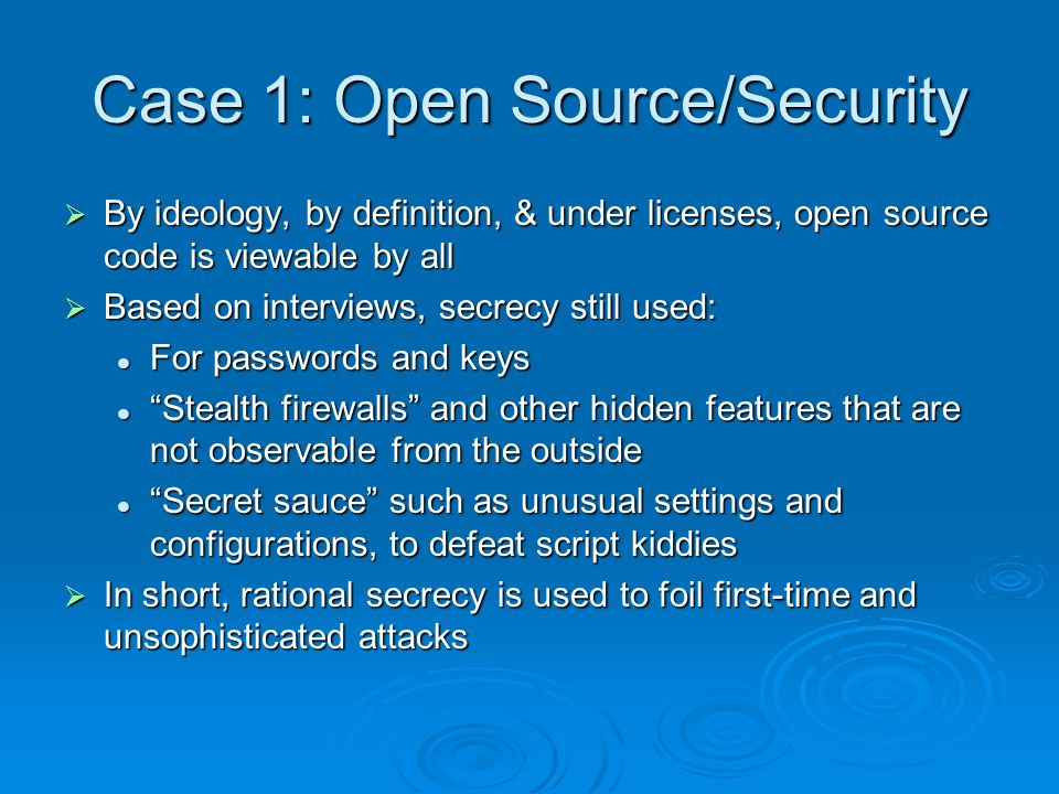Case 1: Open Source/Security By ideology, by definition, & under licenses, open source code is viewable by all By ideology, by definition, & under licenses, open source code is viewable by all Based on interviews, secrecy still used: Based on interviews, secrecy still used: For passwords and keys For passwords and keys Stealth firewalls and other hidden features that are not observable from the outside Stealth firewalls and other hidden features that are not observable from the outside Secret sauce such as unusual settings and configurations, to defeat script kiddies Secret sauce such as unusual settings and configurations, to defeat script kiddies In short, rational secrecy is used to foil first-time and unsophisticated attacks In short, rational secrecy is used to foil first-time and unsophisticated attacks