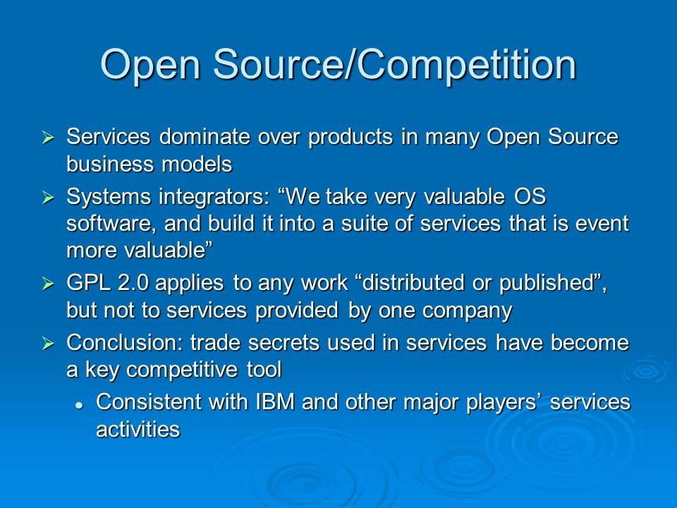 Open Source/Competition Services dominate over products in many Open Source business models Services dominate over products in many Open Source business models Systems integrators: We take very valuable OS software, and build it into a suite of services that is event more valuable Systems integrators: We take very valuable OS software, and build it into a suite of services that is event more valuable GPL 2.0 applies to any work distributed or published, but not to services provided by one company GPL 2.0 applies to any work distributed or published, but not to services provided by one company Conclusion: trade secrets used in services have become a key competitive tool Conclusion: trade secrets used in services have become a key competitive tool Consistent with IBM and other major players services activities Consistent with IBM and other major players services activities