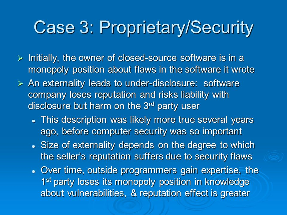 Case 3: Proprietary/Security Initially, the owner of closed-source software is in a monopoly position about flaws in the software it wrote Initially, the owner of closed-source software is in a monopoly position about flaws in the software it wrote An externality leads to under-disclosure: software company loses reputation and risks liability with disclosure but harm on the 3 rd party user An externality leads to under-disclosure: software company loses reputation and risks liability with disclosure but harm on the 3 rd party user This description was likely more true several years ago, before computer security was so important This description was likely more true several years ago, before computer security was so important Size of externality depends on the degree to which the sellers reputation suffers due to security flaws Size of externality depends on the degree to which the sellers reputation suffers due to security flaws Over time, outside programmers gain expertise, the 1 st party loses its monopoly position in knowledge about vulnerabilities, & reputation effect is greater Over time, outside programmers gain expertise, the 1 st party loses its monopoly position in knowledge about vulnerabilities, & reputation effect is greater