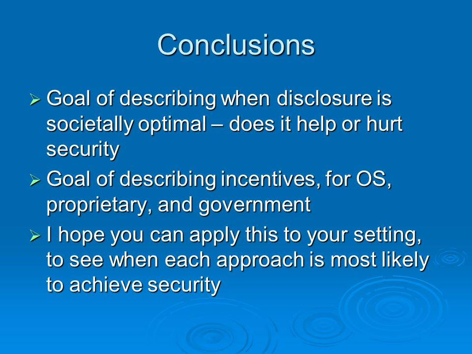 Conclusions Goal of describing when disclosure is societally optimal – does it help or hurt security Goal of describing when disclosure is societally optimal – does it help or hurt security Goal of describing incentives, for OS, proprietary, and government Goal of describing incentives, for OS, proprietary, and government I hope you can apply this to your setting, to see when each approach is most likely to achieve security I hope you can apply this to your setting, to see when each approach is most likely to achieve security