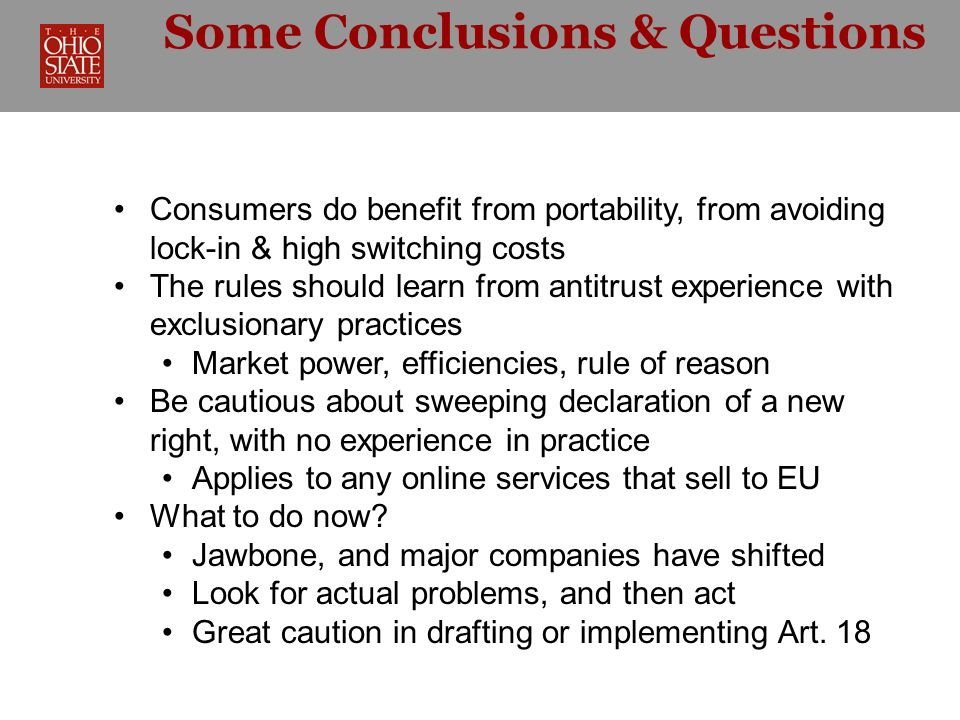 Some Conclusions & Questions Consumers do benefit from portability, from avoiding lock-in & high switching costs The rules should learn from antitrust experience with exclusionary practices Market power, efficiencies, rule of reason Be cautious about sweeping declaration of a new right, with no experience in practice Applies to any online services that sell to EU What to do now.