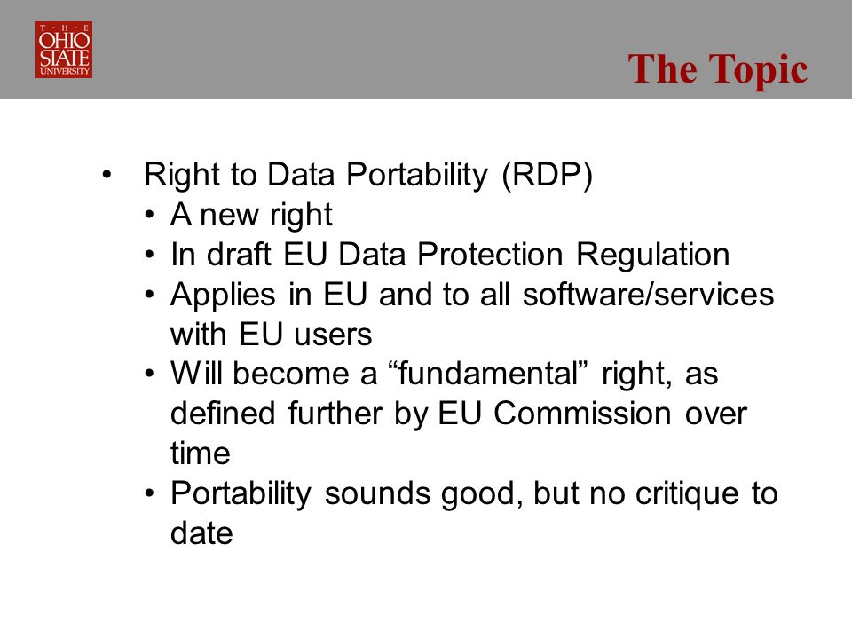 The Topic Right to Data Portability (RDP) A new right In draft EU Data Protection Regulation Applies in EU and to all software/services with EU users