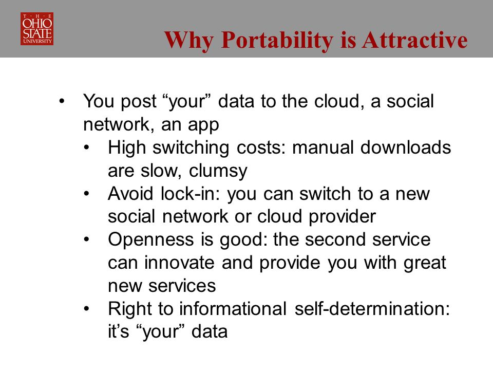 Why Portability is Attractive You post your data to the cloud, a social network, an app High switching costs: manual downloads are slow, clumsy Avoid