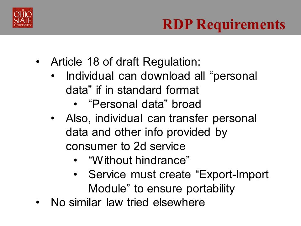 RDP Requirements Article 18 of draft Regulation: Individual can download all personal data if in standard format Personal data broad Also, individual can transfer personal data and other info provided by consumer to 2d service Without hindrance Service must create Export-Import Module to ensure portability No similar law tried elsewhere