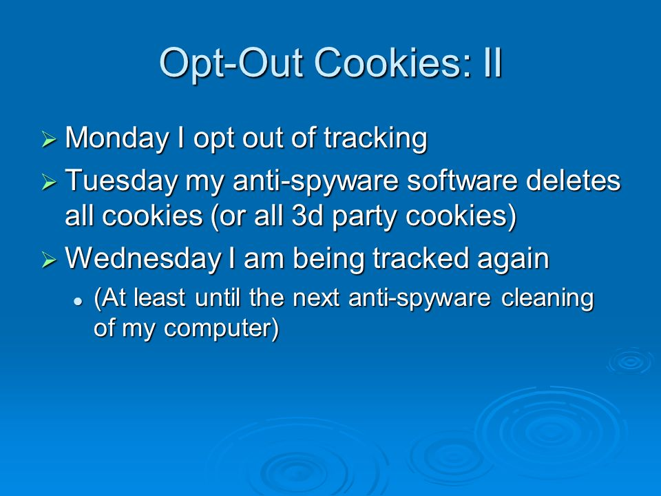 Opt-Out Cookies: II Monday I opt out of tracking Monday I opt out of tracking Tuesday my anti-spyware software deletes all cookies (or all 3d party cookies) Tuesday my anti-spyware software deletes all cookies (or all 3d party cookies) Wednesday I am being tracked again Wednesday I am being tracked again (At least until the next anti-spyware cleaning of my computer) (At least until the next anti-spyware cleaning of my computer)
