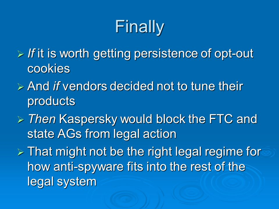Finally If it is worth getting persistence of opt-out cookies If it is worth getting persistence of opt-out cookies And if vendors decided not to tune their products And if vendors decided not to tune their products Then Kaspersky would block the FTC and state AGs from legal action Then Kaspersky would block the FTC and state AGs from legal action That might not be the right legal regime for how anti-spyware fits into the rest of the legal system That might not be the right legal regime for how anti-spyware fits into the rest of the legal system