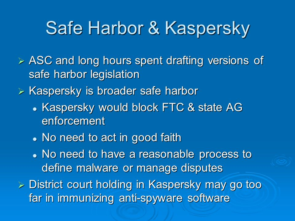 Safe Harbor & Kaspersky ASC and long hours spent drafting versions of safe harbor legislation ASC and long hours spent drafting versions of safe harbor legislation Kaspersky is broader safe harbor Kaspersky is broader safe harbor Kaspersky would block FTC & state AG enforcement Kaspersky would block FTC & state AG enforcement No need to act in good faith No need to act in good faith No need to have a reasonable process to define malware or manage disputes No need to have a reasonable process to define malware or manage disputes District court holding in Kaspersky may go too far in immunizing anti-spyware software District court holding in Kaspersky may go too far in immunizing anti-spyware software