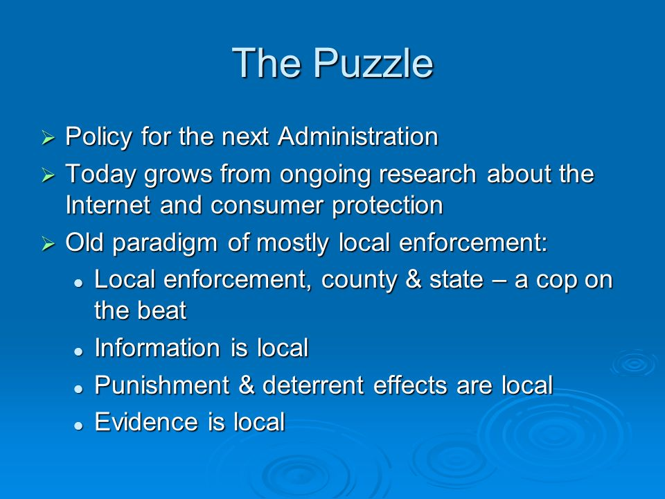 The Puzzle Policy for the next Administration Policy for the next Administration Today grows from ongoing research about the Internet and consumer protection Today grows from ongoing research about the Internet and consumer protection Old paradigm of mostly local enforcement: Old paradigm of mostly local enforcement: Local enforcement, county & state – a cop on the beat Local enforcement, county & state – a cop on the beat Information is local Information is local Punishment & deterrent effects are local Punishment & deterrent effects are local Evidence is local Evidence is local