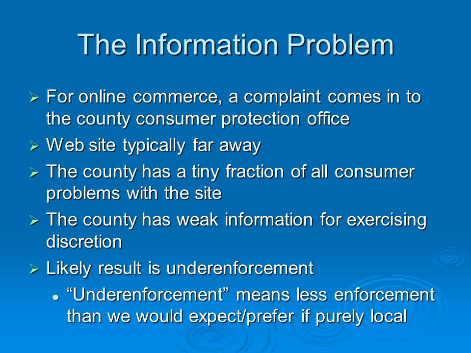 The Information Problem For online commerce, a complaint comes in to the county consumer protection office For online commerce, a complaint comes in to the county consumer protection office Web site typically far away Web site typically far away The county has a tiny fraction of all consumer problems with the site The county has a tiny fraction of all consumer problems with the site The county has weak information for exercising discretion The county has weak information for exercising discretion Likely result is underenforcement Likely result is underenforcement Underenforcement means less enforcement than we would expect/prefer if purely local Underenforcement means less enforcement than we would expect/prefer if purely local