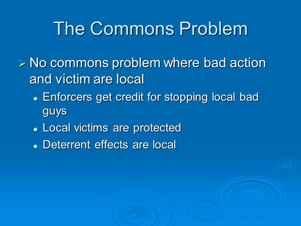 The Commons Problem No commons problem where bad action and victim are local No commons problem where bad action and victim are local Enforcers get credit for stopping local bad guys Enforcers get credit for stopping local bad guys Local victims are protected Local victims are protected Deterrent effects are local Deterrent effects are local