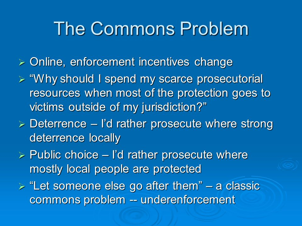 Forensics Problem This problem has been recognized in the literature This problem has been recognized in the literature Its harder to enforce where the evidence is outside of the locality Its harder to enforce where the evidence is outside of the locality Harder to get cooperation from distant officials Harder to get cooperation from distant officials Harder to trace where you dont have compulsory process or other sources Harder to trace where you dont have compulsory process or other sources Result is underenforcement Result is underenforcement