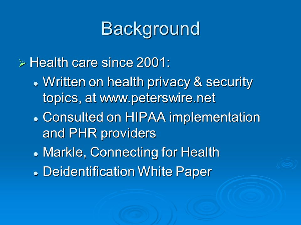 Background Health care since 2001: Health care since 2001: Written on health privacy & security topics, at www.peterswire.net Written on health privacy & security topics, at www.peterswire.net Consulted on HIPAA implementation and PHR providers Consulted on HIPAA implementation and PHR providers Markle, Connecting for Health Markle, Connecting for Health Deidentification White Paper Deidentification White Paper