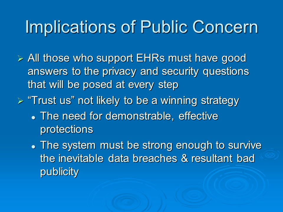 Implications of Public Concern All those who support EHRs must have good answers to the privacy and security questions that will be posed at every step All those who support EHRs must have good answers to the privacy and security questions that will be posed at every step Trust us not likely to be a winning strategy Trust us not likely to be a winning strategy The need for demonstrable, effective protections The need for demonstrable, effective protections The system must be strong enough to survive the inevitable data breaches & resultant bad publicity The system must be strong enough to survive the inevitable data breaches & resultant bad publicity