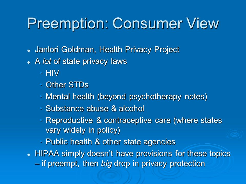 Preemption: Consumer View Janlori Goldman, Health Privacy Project Janlori Goldman, Health Privacy Project A lot of state privacy laws A lot of state privacy laws HIVHIV Other STDsOther STDs Mental health (beyond psychotherapy notes)Mental health (beyond psychotherapy notes) Substance abuse & alcoholSubstance abuse & alcohol Reproductive & contraceptive care (where states vary widely in policy)Reproductive & contraceptive care (where states vary widely in policy) Public health & other state agenciesPublic health & other state agencies HIPAA simply doesnt have provisions for these topics – if preempt, then big drop in privacy protection HIPAA simply doesnt have provisions for these topics – if preempt, then big drop in privacy protection