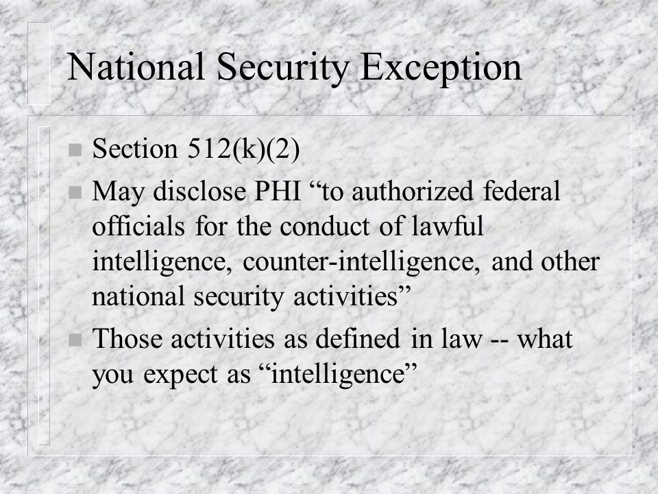 National Security Exception n Section 512(k)(2) n May disclose PHI to authorized federal officials for the conduct of lawful intelligence, counter-intelligence, and other national security activities n Those activities as defined in law -- what you expect as intelligence