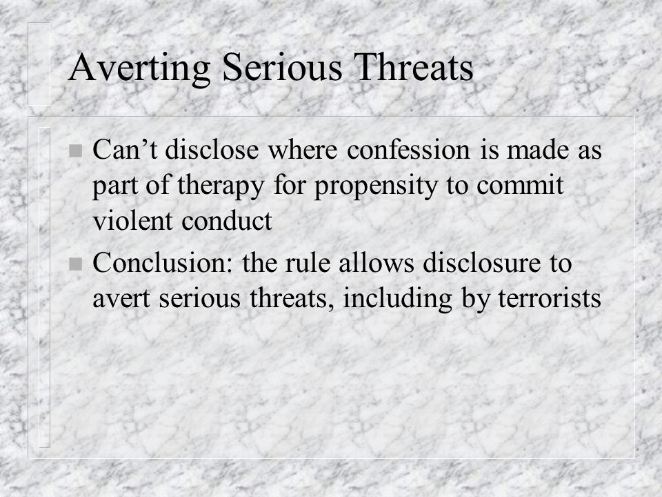 Averting Serious Threats n Cant disclose where confession is made as part of therapy for propensity to commit violent conduct n Conclusion: the rule allows disclosure to avert serious threats, including by terrorists
