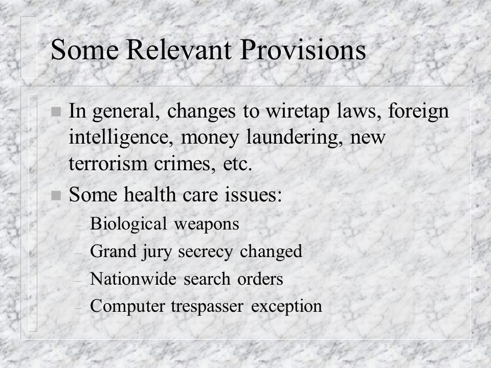 Some Relevant Provisions n In general, changes to wiretap laws, foreign intelligence, money laundering, new terrorism crimes, etc.