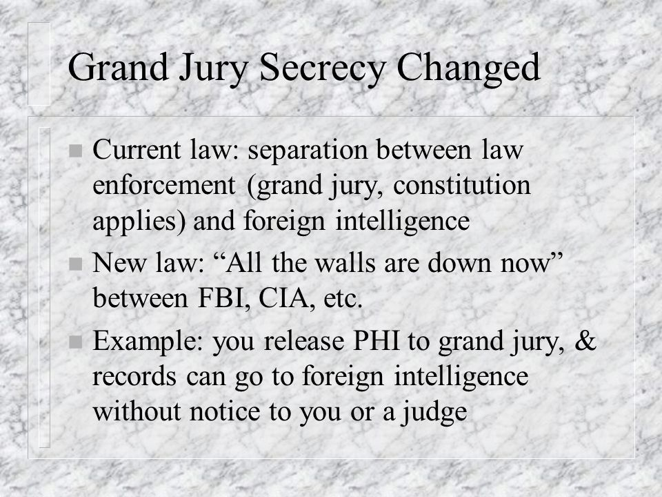 Grand Jury Secrecy Changed n Current law: separation between law enforcement (grand jury, constitution applies) and foreign intelligence n New law: Al