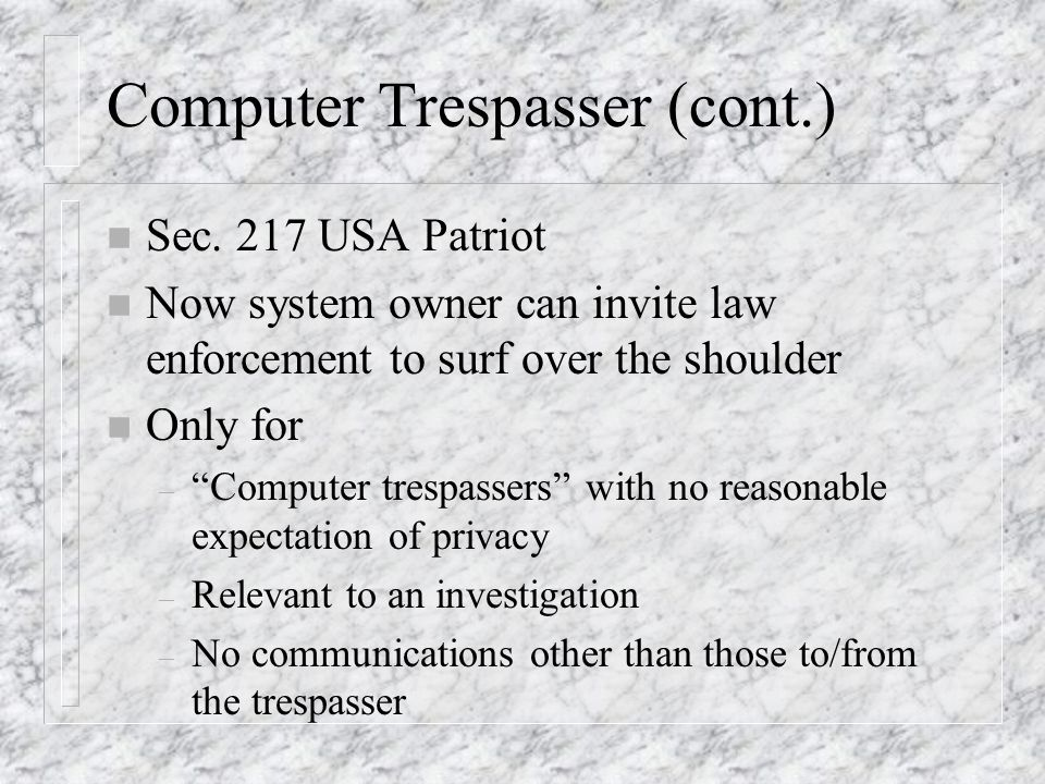 Computer Trespasser (cont.) n Sec. 217 USA Patriot n Now system owner can invite law enforcement to surf over the shoulder n Only for – Computer tresp