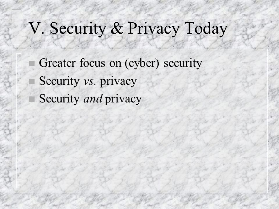 V. Security & Privacy Today n Greater focus on (cyber) security n Security vs.