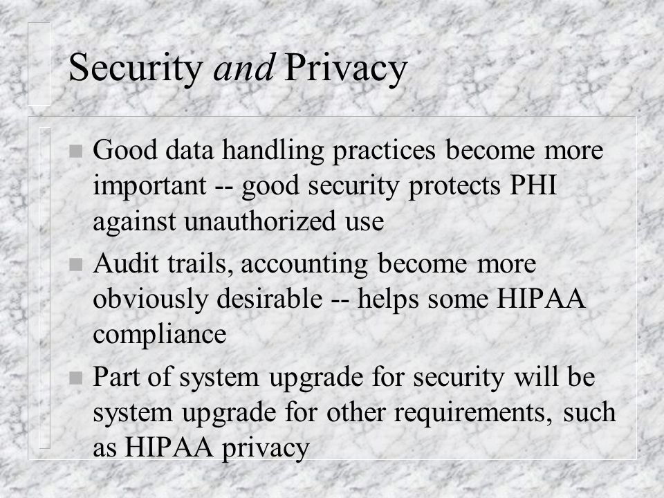 Security and Privacy n Good data handling practices become more important -- good security protects PHI against unauthorized use n Audit trails, accounting become more obviously desirable -- helps some HIPAA compliance n Part of system upgrade for security will be system upgrade for other requirements, such as HIPAA privacy