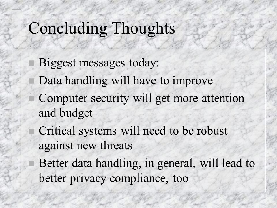 Concluding Thoughts n Biggest messages today: n Data handling will have to improve n Computer security will get more attention and budget n Critical systems will need to be robust against new threats n Better data handling, in general, will lead to better privacy compliance, too