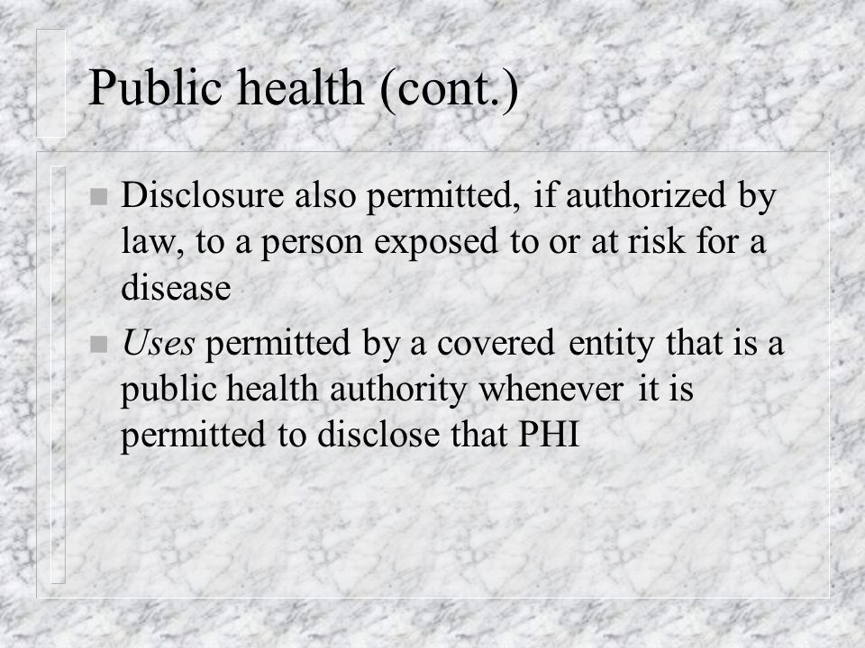 Public health (cont.) n Disclosure also permitted, if authorized by law, to a person exposed to or at risk for a disease n Uses permitted by a covered entity that is a public health authority whenever it is permitted to disclose that PHI