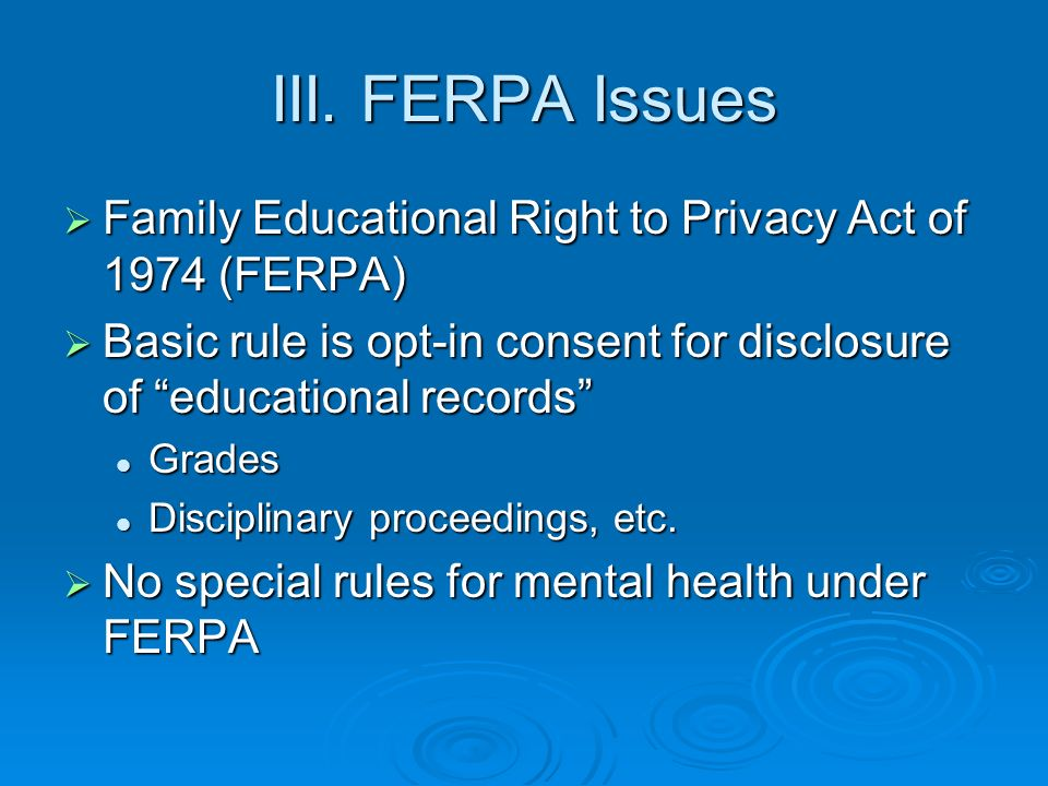 III. FERPA Issues Family Educational Right to Privacy Act of 1974 (FERPA) Family Educational Right to Privacy Act of 1974 (FERPA) Basic rule is opt-in