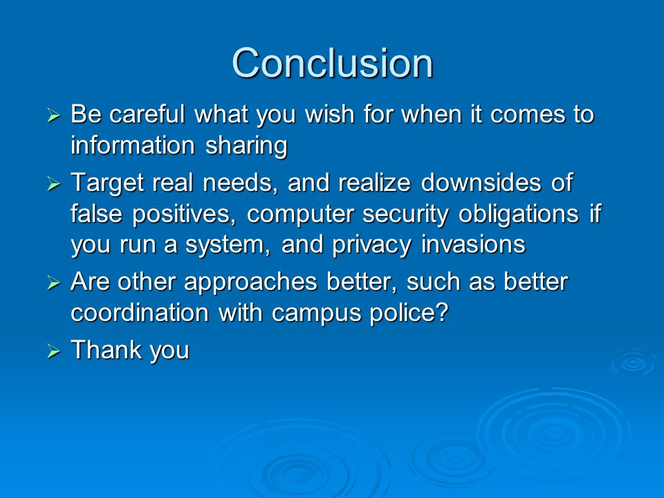 Conclusion Be careful what you wish for when it comes to information sharing Be careful what you wish for when it comes to information sharing Target real needs, and realize downsides of false positives, computer security obligations if you run a system, and privacy invasions Target real needs, and realize downsides of false positives, computer security obligations if you run a system, and privacy invasions Are other approaches better, such as better coordination with campus police.