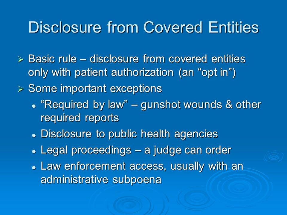Disclosure from Covered Entities Basic rule – disclosure from covered entities only with patient authorization (an opt in) Basic rule – disclosure from covered entities only with patient authorization (an opt in) Some important exceptions Some important exceptions Required by law – gunshot wounds & other required reports Required by law – gunshot wounds & other required reports Disclosure to public health agencies Disclosure to public health agencies Legal proceedings – a judge can order Legal proceedings – a judge can order Law enforcement access, usually with an administrative subpoena Law enforcement access, usually with an administrative subpoena
