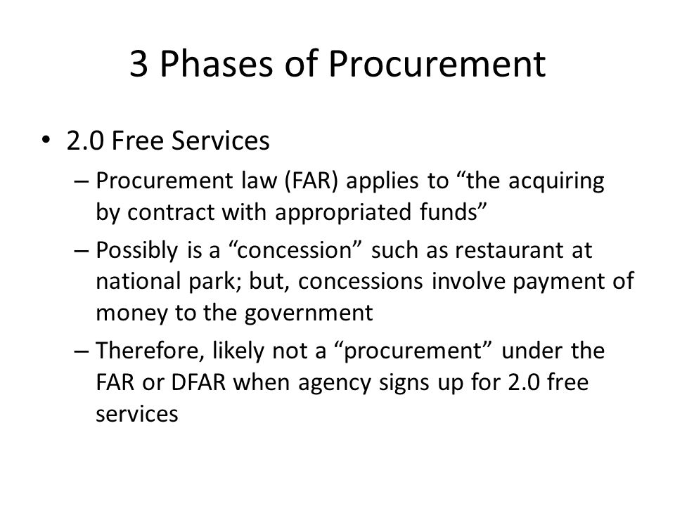 3 Phases of Procurement 2.0 Free Services – Procurement law (FAR) applies to the acquiring by contract with appropriated funds – Possibly is a concession such as restaurant at national park; but, concessions involve payment of money to the government – Therefore, likely not a procurement under the FAR or DFAR when agency signs up for 2.0 free services