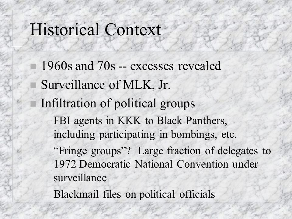Historical Context n 1960s and 70s -- excesses revealed n Surveillance of MLK, Jr.